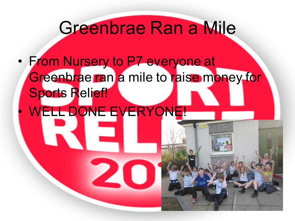 Greenbrae Ran a Mile From Nursery to P7 everyone at Greenbrae ran a mile to raise money for Sports Relief.