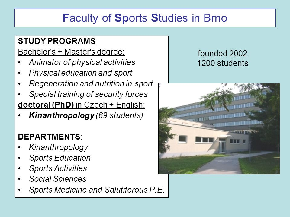 Faculty of Sports Studies in Brno STUDY PROGRAMS Bachelor's + Master's degree: Animator of physical activities Physical education and sport Regenerati