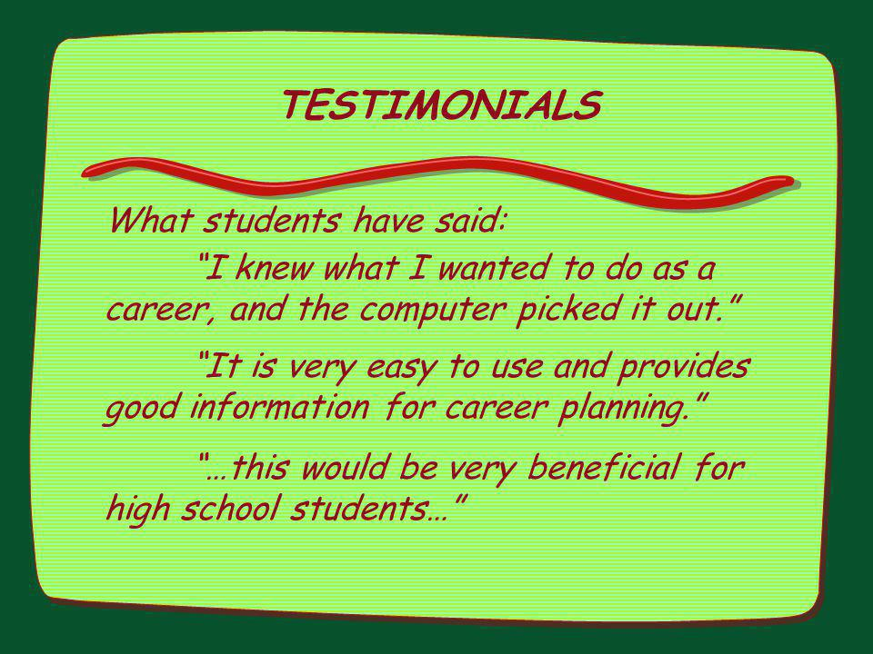 TESTIMONIALS What students have said: I knew what I wanted to do as a career, and the computer picked it out. It is very easy to use and provides good