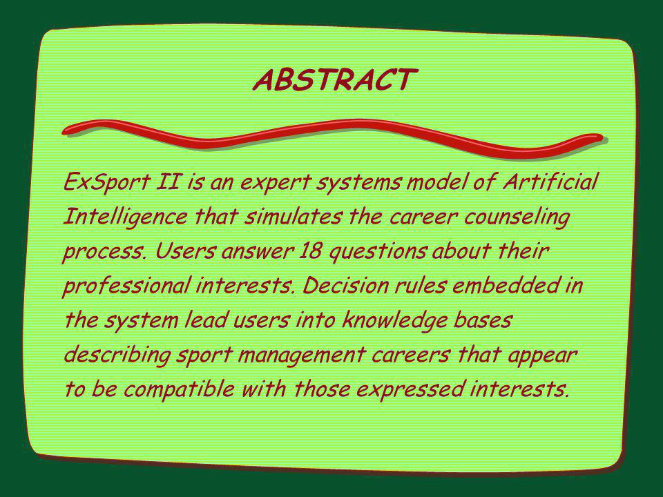 ABSTRACT ExSport II is an expert systems model of Artificial Intelligence that simulates the career counseling process. Users answer 18 questions abou