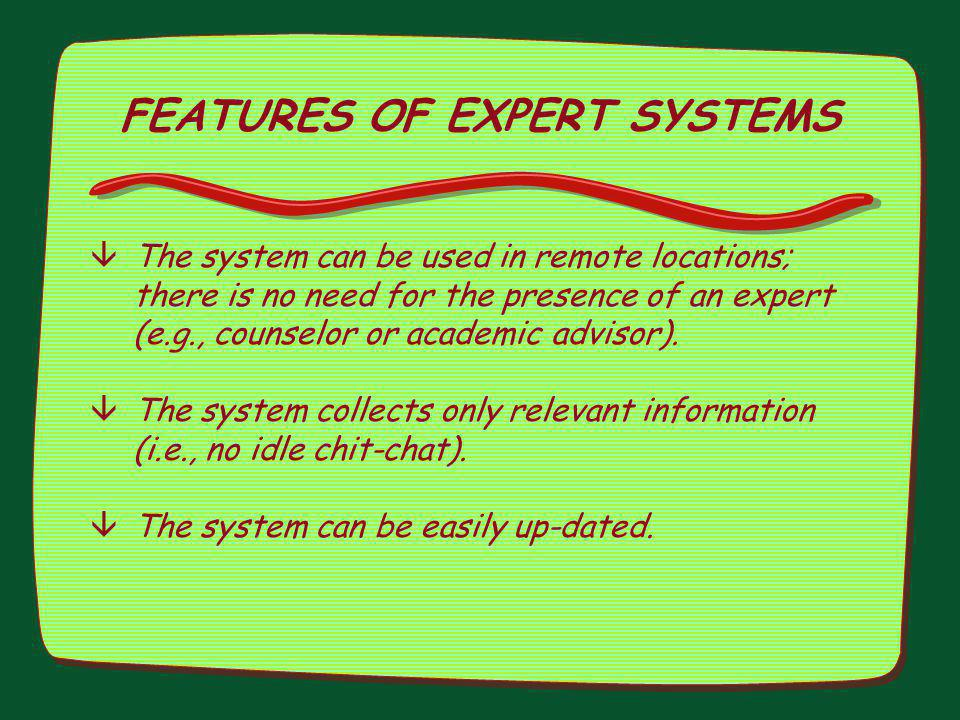 FEATURES OF EXPERT SYSTEMS âThe system can be used in remote locations; there is no need for the presence of an expert (e.g., counselor or academic ad