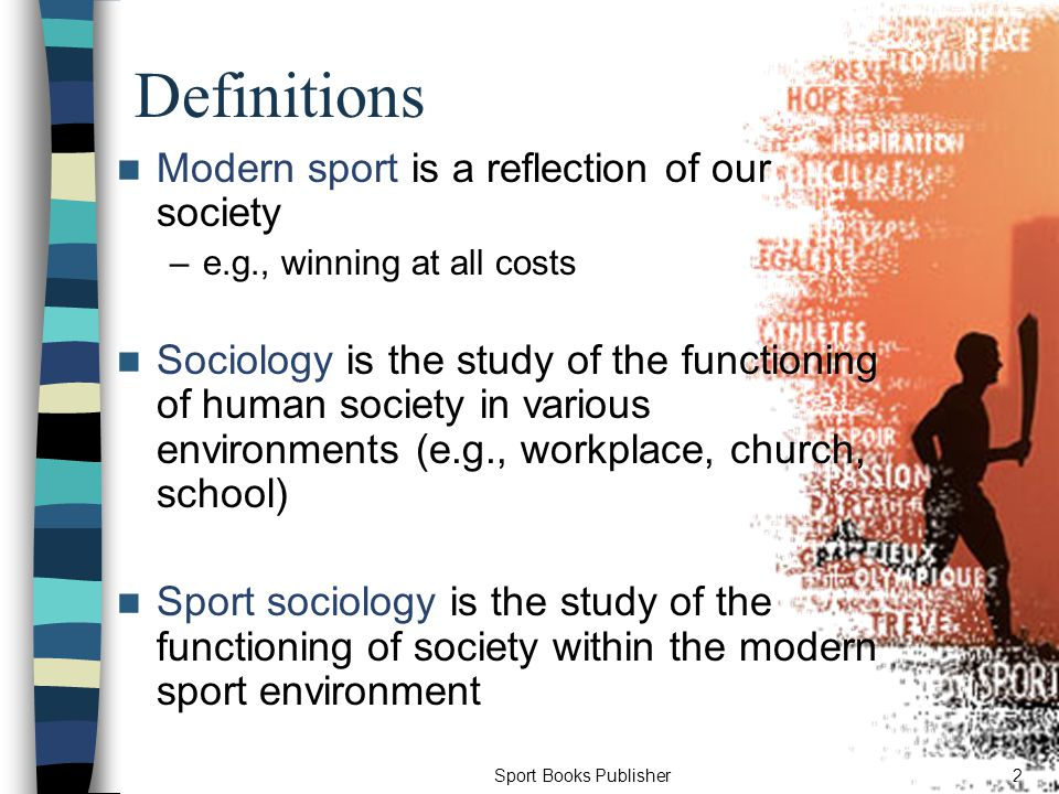 Sport Books Publisher2 Definitions Modern sport is a reflection of our society –e.g., winning at all costs Sociology is the study of the functioning of human society in various environments (e.g., workplace, church, school) Sport sociology is the study of the functioning of society within the modern sport environment