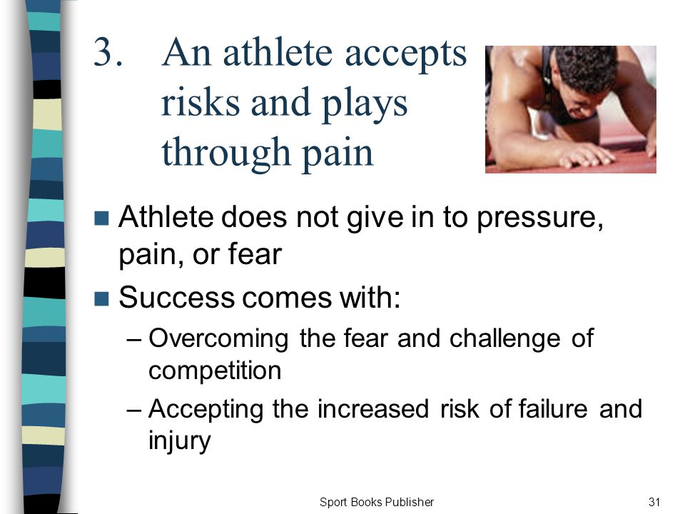 Sport Books Publisher31 3.An athlete accepts risks and plays through pain Athlete does not give in to pressure, pain, or fear Success comes with: –Overcoming the fear and challenge of competition –Accepting the increased risk of failure and injury