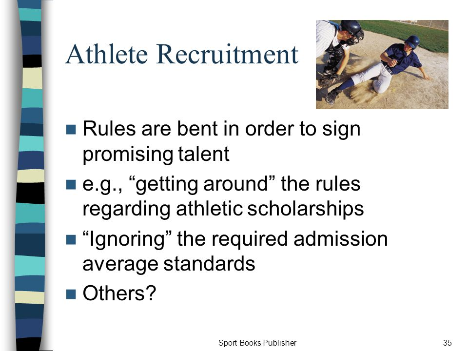 Sport Books Publisher35 Athlete Recruitment Rules are bent in order to sign promising talent e.g., getting around the rules regarding athletic scholarships Ignoring the required admission average standards Others