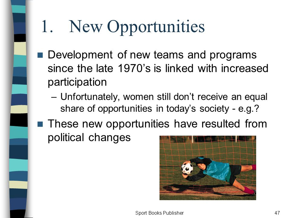 Sport Books Publisher47 1.New Opportunities Development of new teams and programs since the late 1970s is linked with increased participation –Unfortunately, women still dont receive an equal share of opportunities in todays society - e.g..