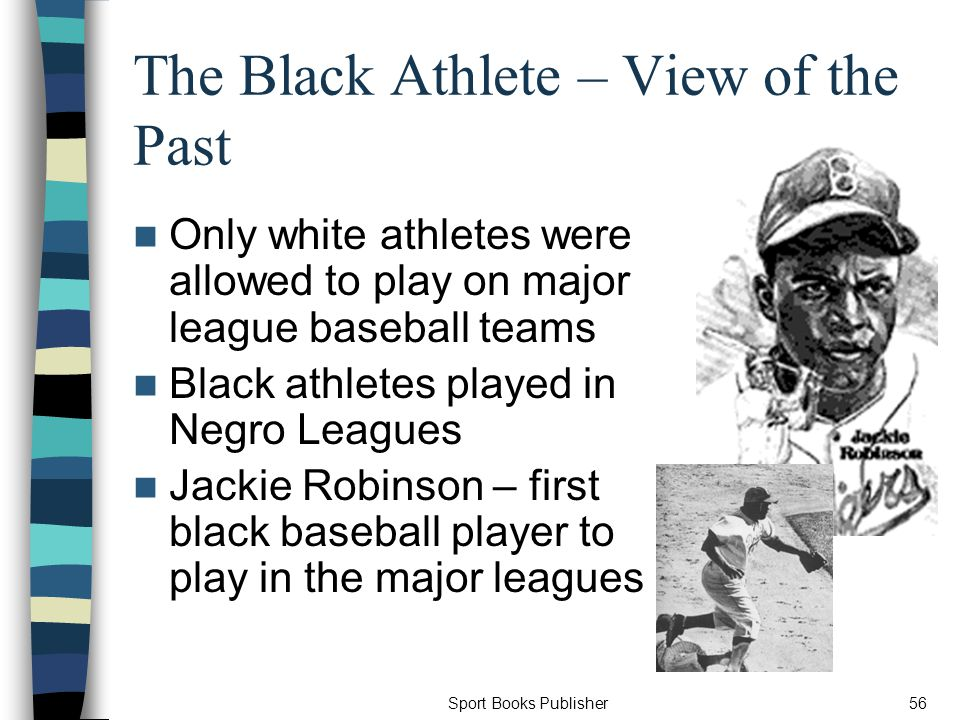 Sport Books Publisher56 The Black Athlete – View of the Past Only white athletes were allowed to play on major league baseball teams Black athletes played in Negro Leagues Jackie Robinson – first black baseball player to play in the major leagues