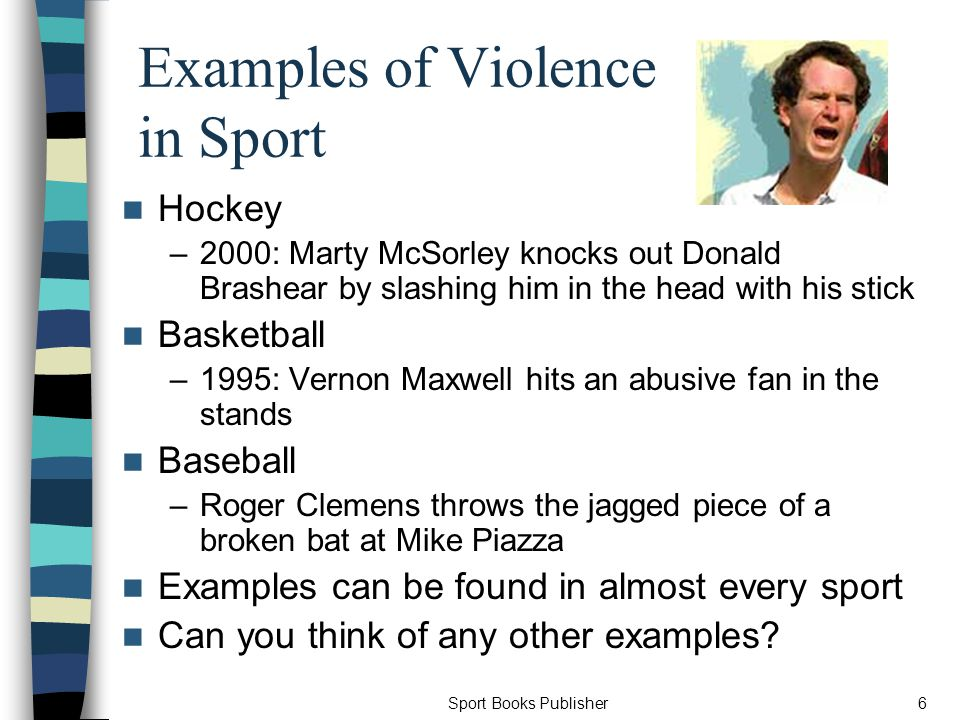 Sport Books Publisher6 Examples of Violence in Sport Hockey –2000: Marty McSorley knocks out Donald Brashear by slashing him in the head with his stick Basketball –1995: Vernon Maxwell hits an abusive fan in the stands Baseball –Roger Clemens throws the jagged piece of a broken bat at Mike Piazza Examples can be found in almost every sport Can you think of any other examples