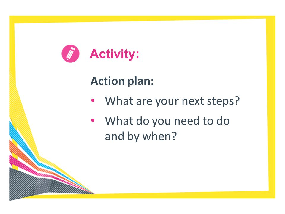 Activity: Action plan: What are your next steps? What do you need to do and by when?