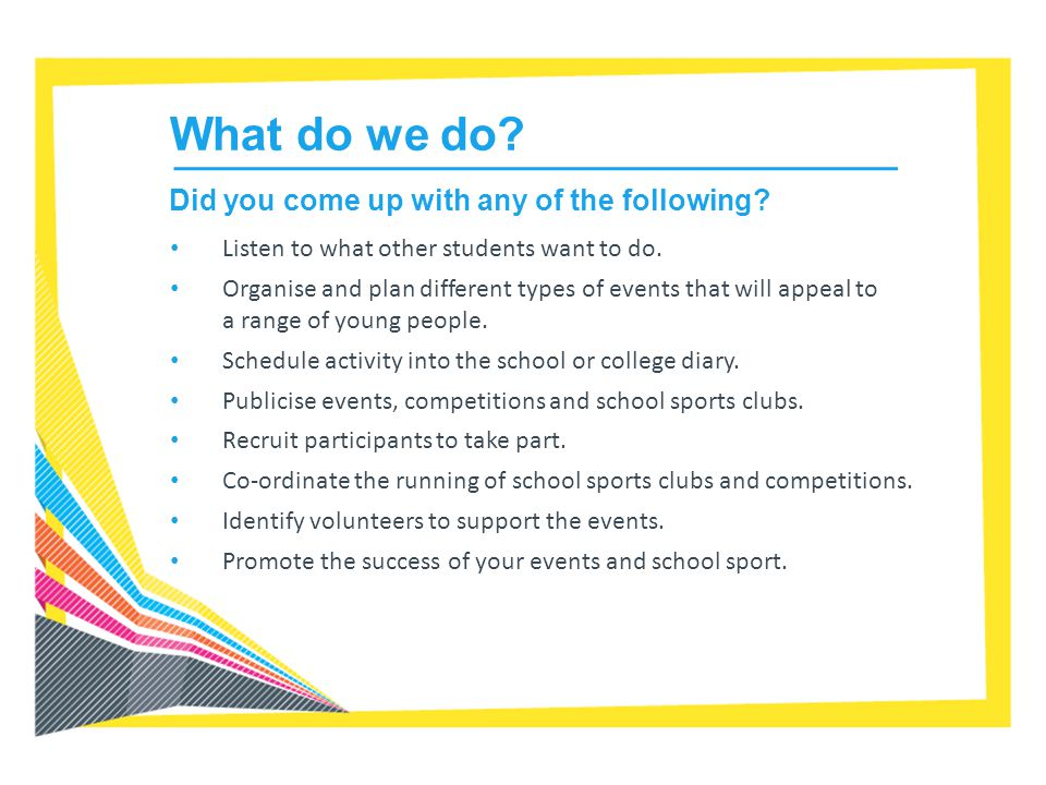 What do we do? Listen to what other students want to do. Organise and plan different types of events that will appeal to a range of young people. Sche