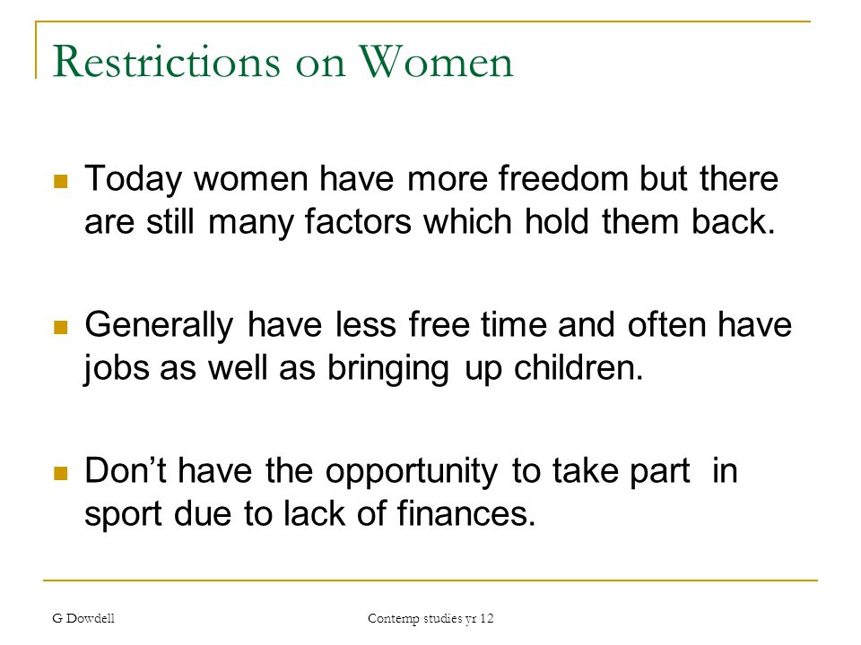G Dowdell Contemp studies yr 12 Restrictions on Women Today women have more freedom but there are still many factors which hold them back.