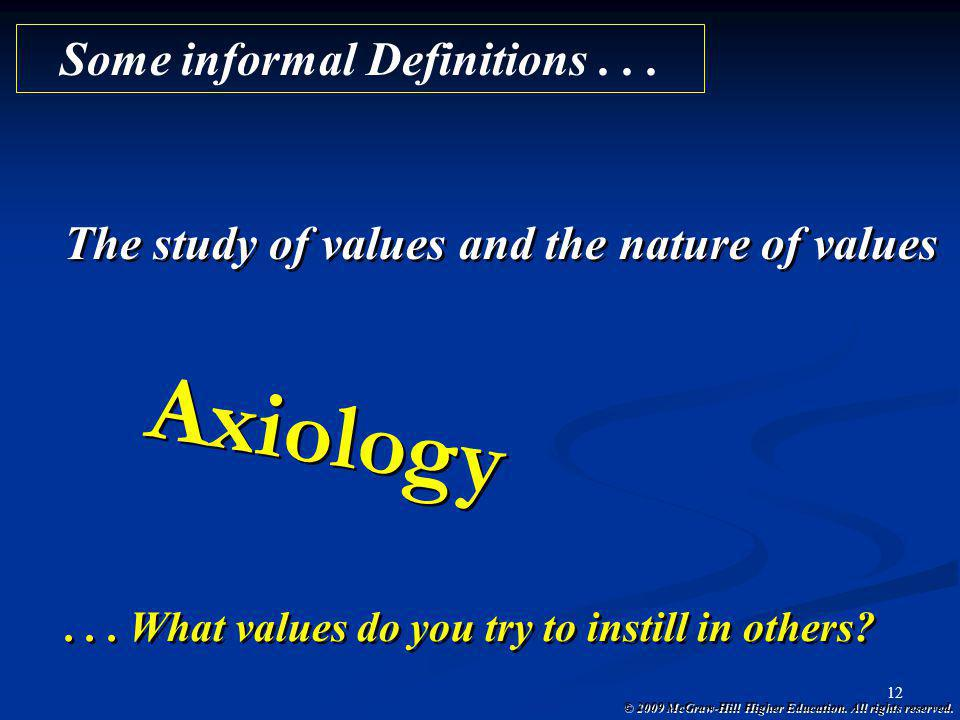 © 2009 McGraw-Hill Higher Education. All rights reserved. 12 Axiology The study of values and the nature of values Some informal Definitions...... Wha