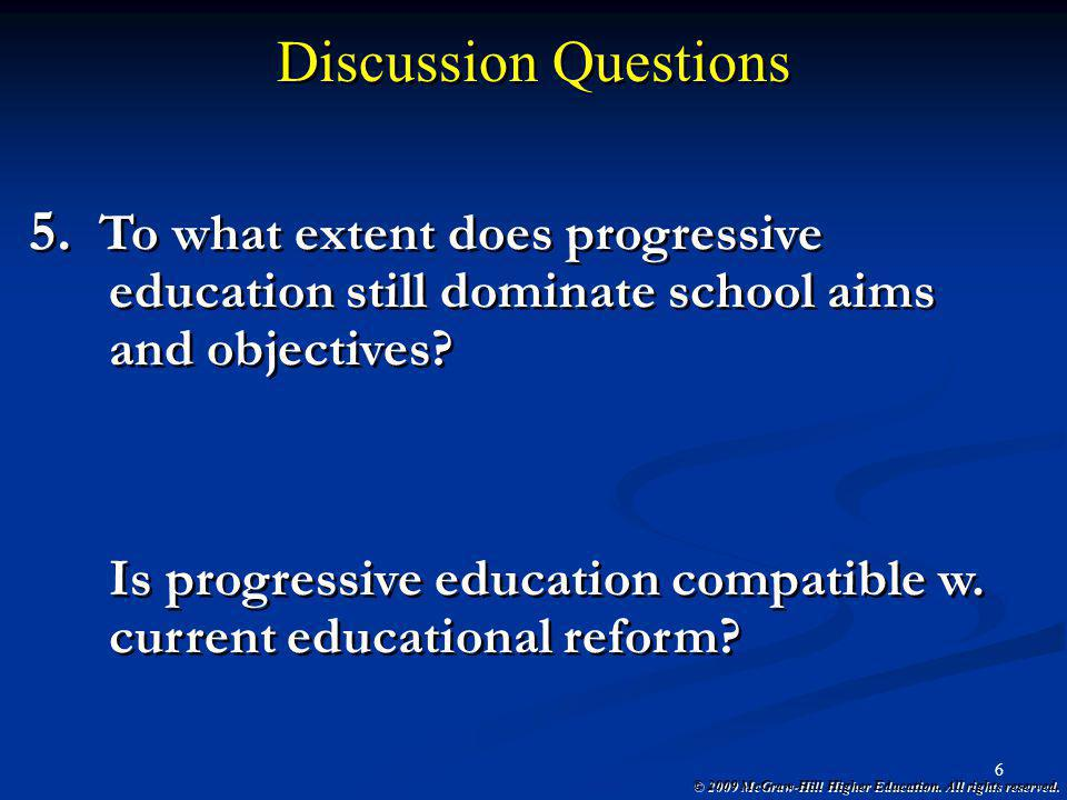 © 2009 McGraw-Hill Higher Education. All rights reserved. 6 Discussion Questions 5. To what extent does progressive education still dominate school ai