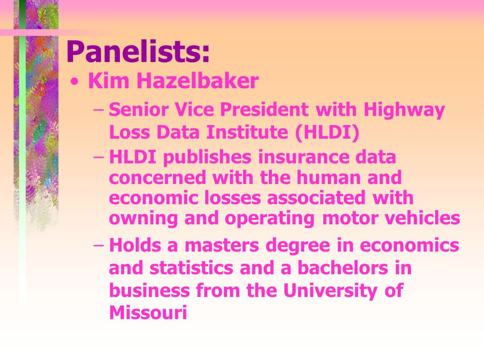 Panelists: Kim Hazelbaker –Senior Vice President with Highway Loss Data Institute (HLDI) –HLDI publishes insurance data concerned with the human and economic losses associated with owning and operating motor vehicles –Holds a masters degree in economics and statistics and a bachelors in business from the University of Missouri