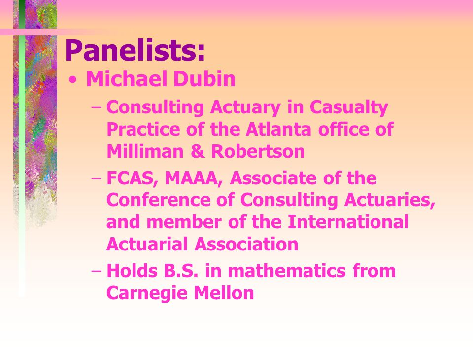 Panelists: Michael Dubin –Consulting Actuary in Casualty Practice of the Atlanta office of Milliman & Robertson –FCAS, MAAA, Associate of the Conference of Consulting Actuaries, and member of the International Actuarial Association –Holds B.S.