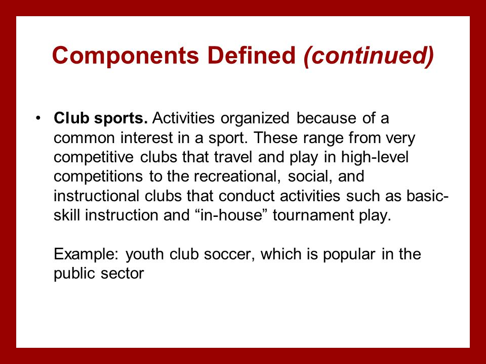 Components Defined (continued) Club sports. Activities organized because of a common interest in a sport. These range from very competitive clubs that