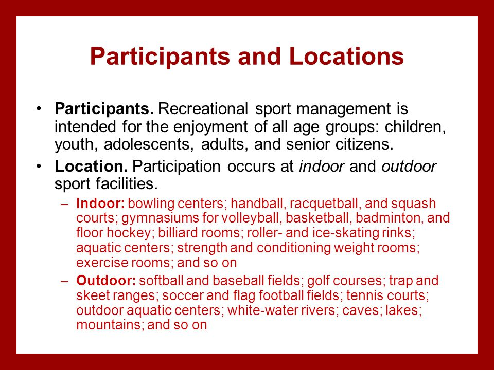 Participants and Locations Participants. Recreational sport management is intended for the enjoyment of all age groups: children, youth, adolescents,