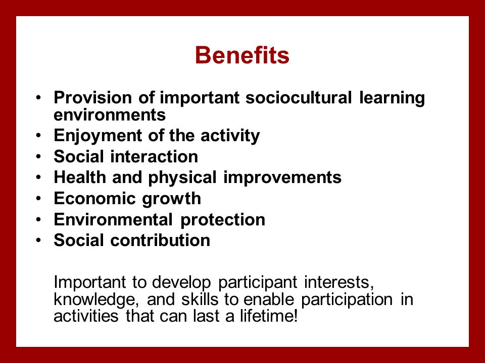 Benefits Provision of important sociocultural learning environments Enjoyment of the activity Social interaction Health and physical improvements Econ