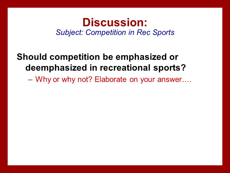 Discussion: Subject: Competition in Rec Sports Should competition be emphasized or deemphasized in recreational sports? –Why or why not? Elaborate on