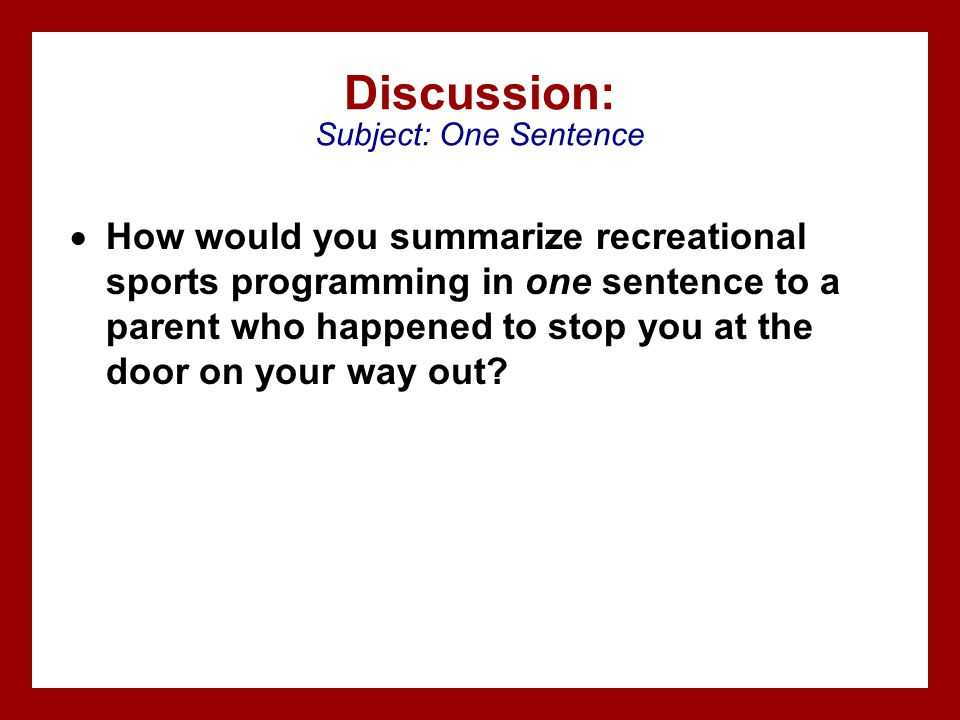 Discussion: Subject: One Sentence How would you summarize recreational sports programming in one sentence to a parent who happened to stop you at the