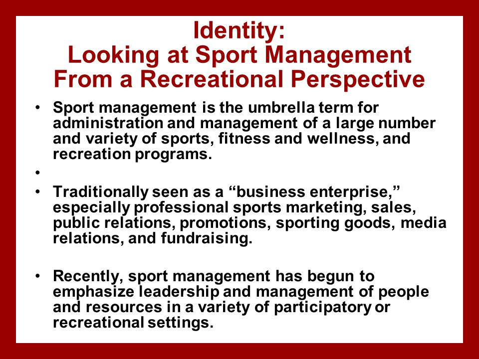 Identity: Looking at Sport Management From a Recreational Perspective Sport management is the umbrella term for administration and management of a lar