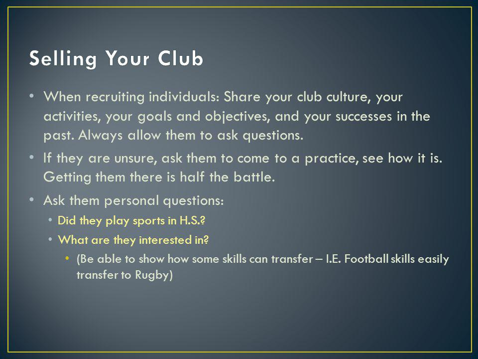 When recruiting individuals: Share your club culture, your activities, your goals and objectives, and your successes in the past.