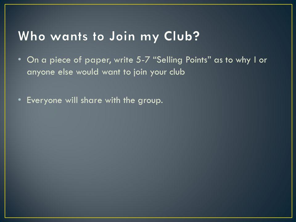 On a piece of paper, write 5-7 Selling Points as to why I or anyone else would want to join your club Everyone will share with the group.