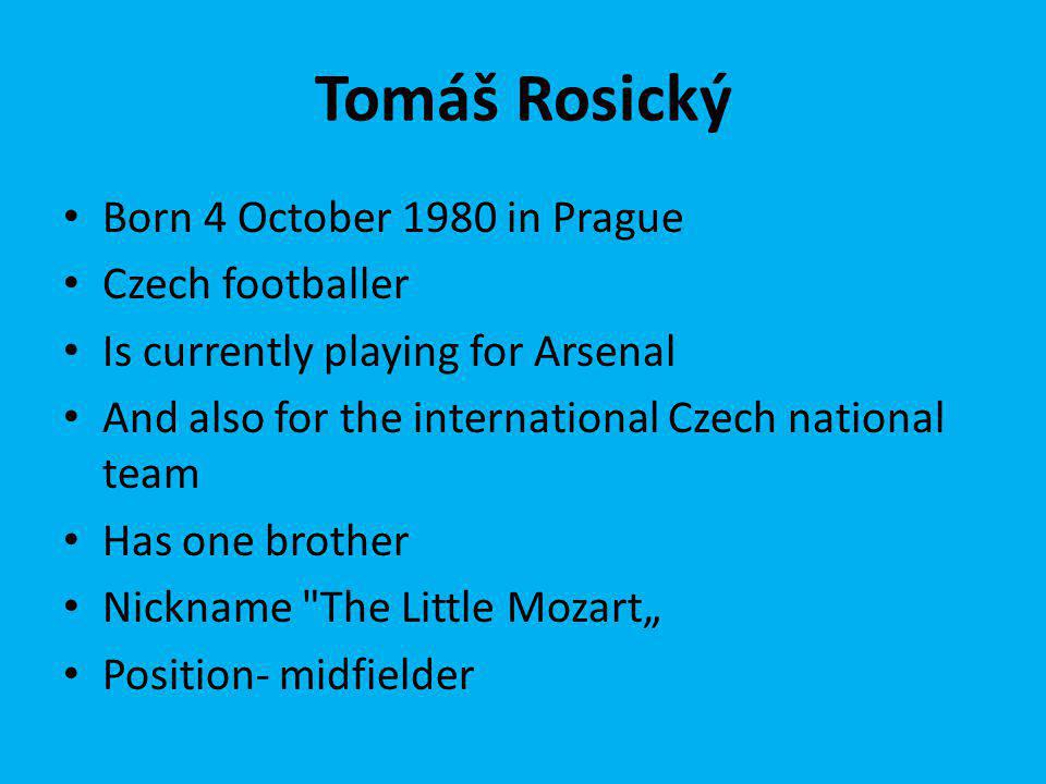 Tomáš Rosický Born 4 October 1980 in Prague Czech footballer Is currently playing for Arsenal And also for the international Czech national team Has one brother Nickname The Little Mozart Position- midfielder
