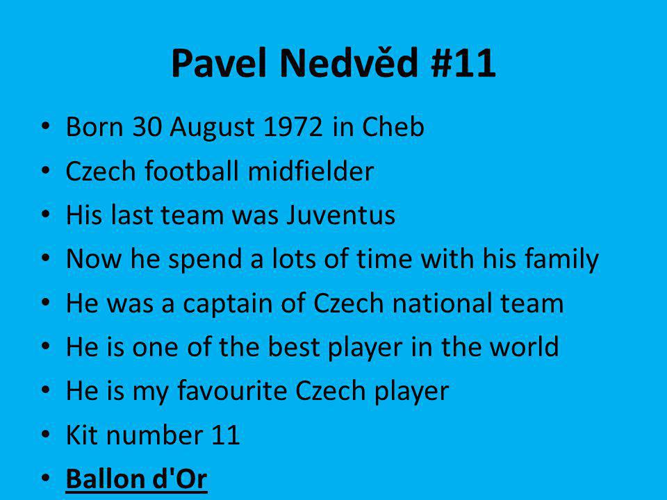 Pavel Nedvěd #11 Born 30 August 1972 in Cheb Czech football midfielder His last team was Juventus Now he spend a lots of time with his family He was a captain of Czech national team He is one of the best player in the world He is my favourite Czech player Kit number 11 Ballon d Or