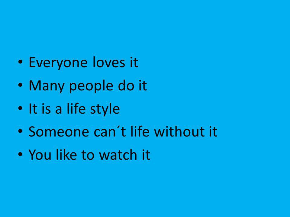 Everyone loves it Many people do it It is a life style Someone can´t life without it You like to watch it