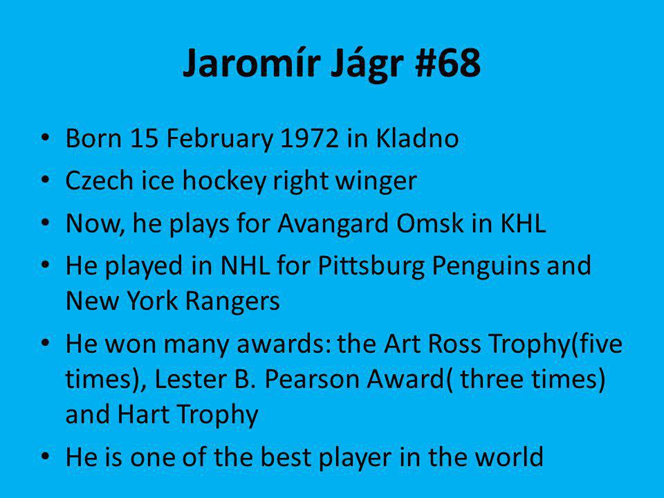 Jaromír Jágr #68 Born 15 February 1972 in Kladno Czech ice hockey right winger Now, he plays for Avangard Omsk in KHL He played in NHL for Pittsburg Penguins and New York Rangers He won many awards: the Art Ross Trophy(five times), Lester B.