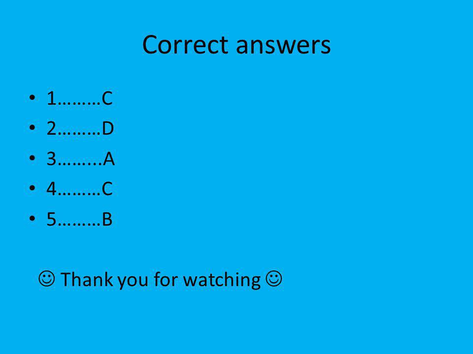 Correct answers 1………C 2………D 3……...A 4………C 5………B Thank you for watching