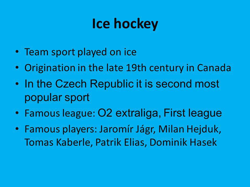 Ice hockey Team sport played on ice Origination in the late 19th century in Canada In the Czech Republic it is second most popular sport Famous league: O2 extraliga, First league Famous players: Jaromír Jágr, Milan Hejduk, Tomas Kaberle, Patrik Elias, Dominik Hasek