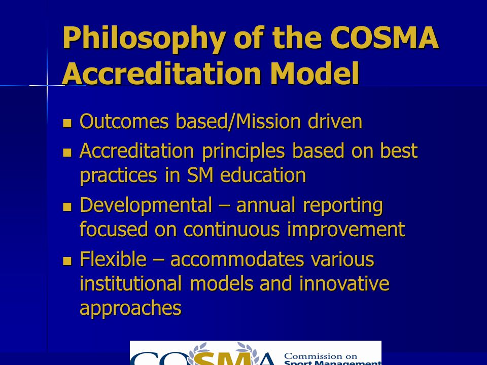 Philosophy of the COSMA Accreditation Model Outcomes based/Mission driven Outcomes based/Mission driven Accreditation principles based on best practic