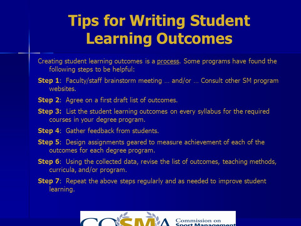 Tips for Writing Student Learning Outcomes Creating student learning outcomes is a process. Some programs have found the following steps to be helpful