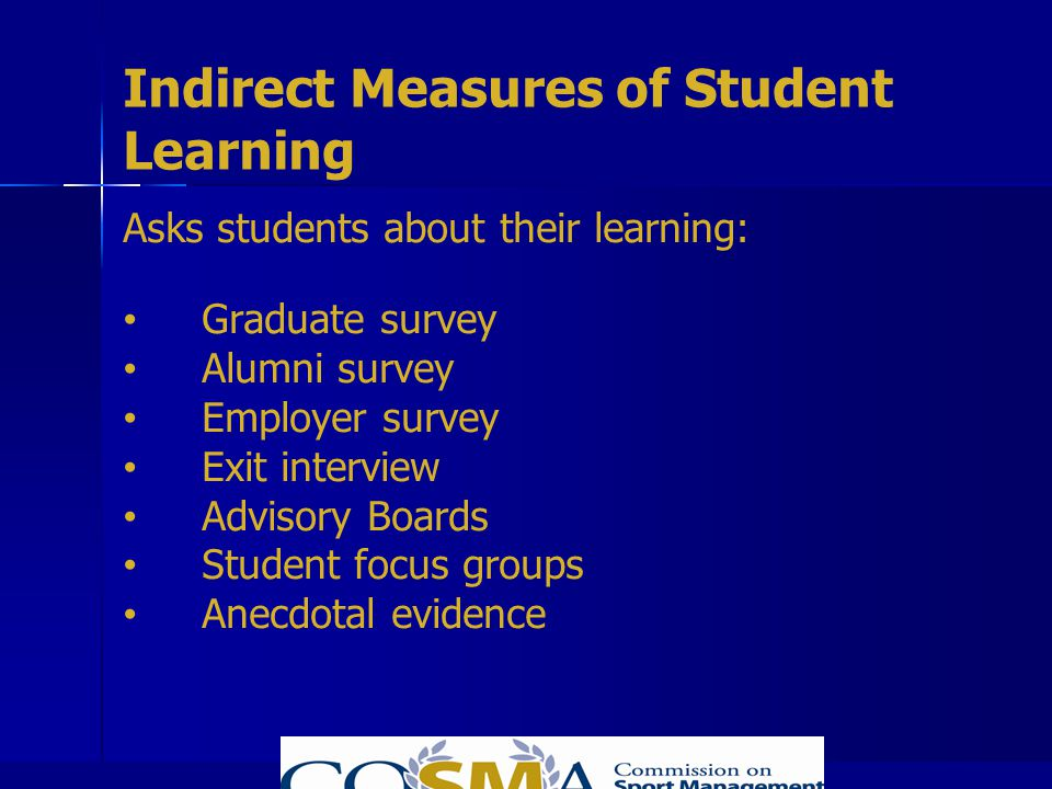 Indirect Measures of Student Learning Asks students about their learning: Graduate survey Alumni survey Employer survey Exit interview Advisory Boards