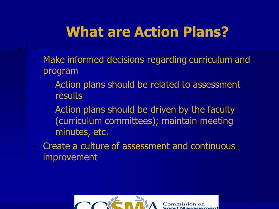 What are Action Plans? Make informed decisions regarding curriculum and program Action plans should be related to assessment results Action plans shou