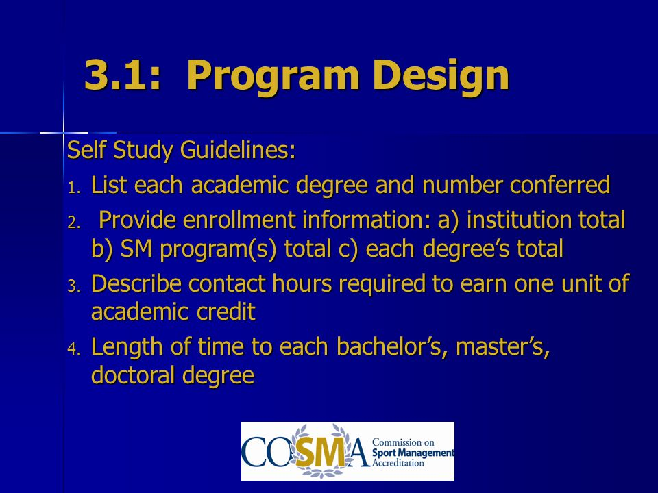 3.1: Program Design Self Study Guidelines: 1. List each academic degree and number conferred 2. Provide enrollment information: a) institution total b