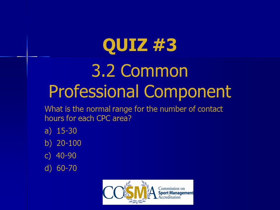 QUIZ #3 3.2 Common Professional Component What is the normal range for the number of contact hours for each CPC area? a) 15-30 b) 20-100 c) 40-90 d) 6