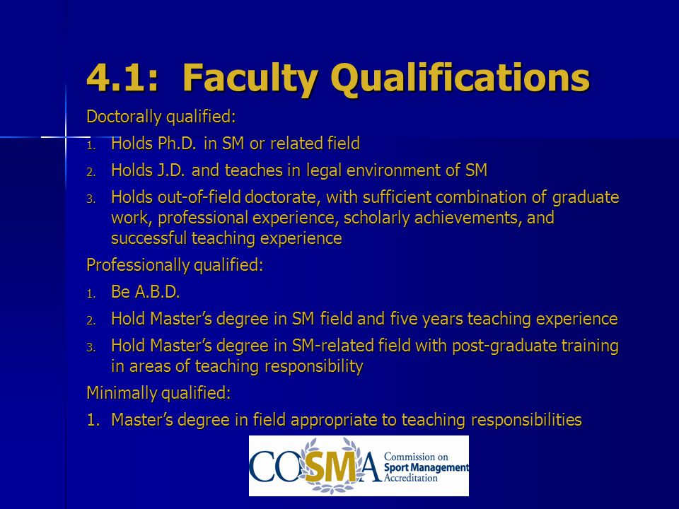 4.1: Faculty Qualifications Doctorally qualified: 1. Holds Ph.D. in SM or related field 2. Holds J.D. and teaches in legal environment of SM 3. Holds