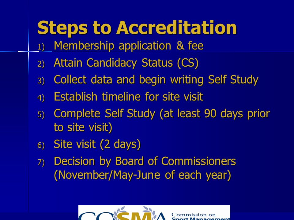 Steps to Accreditation 1) Membership application & fee 2) Attain Candidacy Status (CS) 3) Collect data and begin writing Self Study 4) Establish timel
