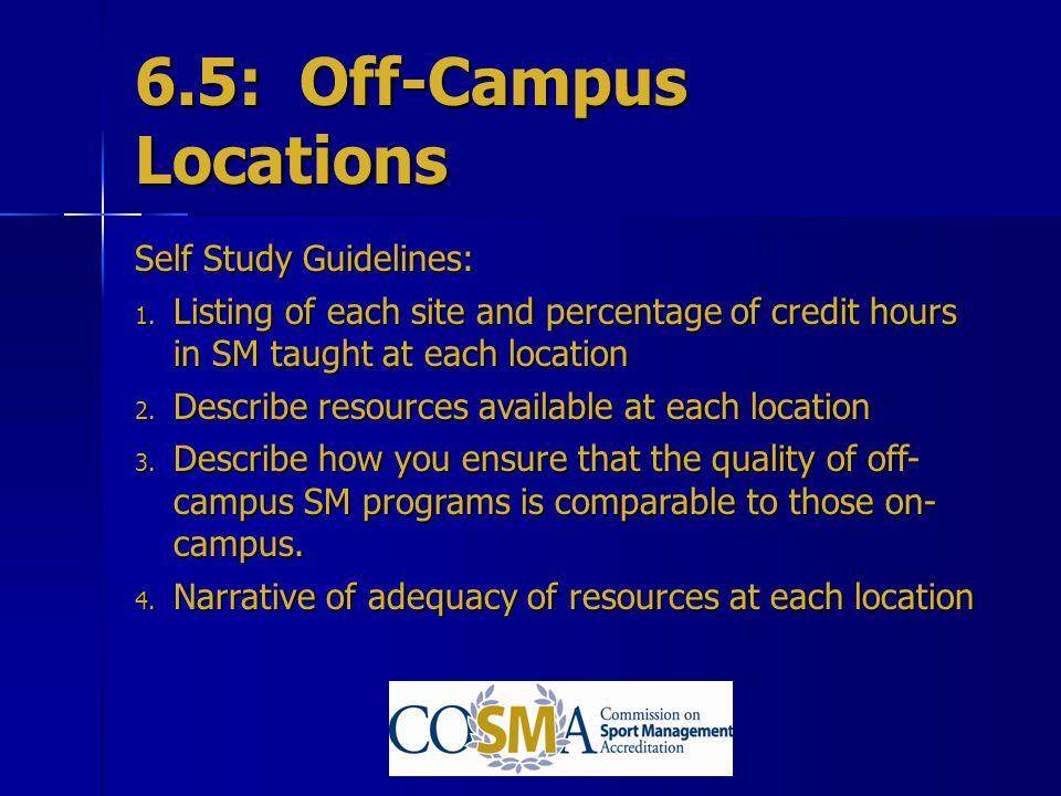 6.5: Off-Campus Locations Self Study Guidelines: 1. Listing of each site and percentage of credit hours in SM taught at each location 2. Describe reso