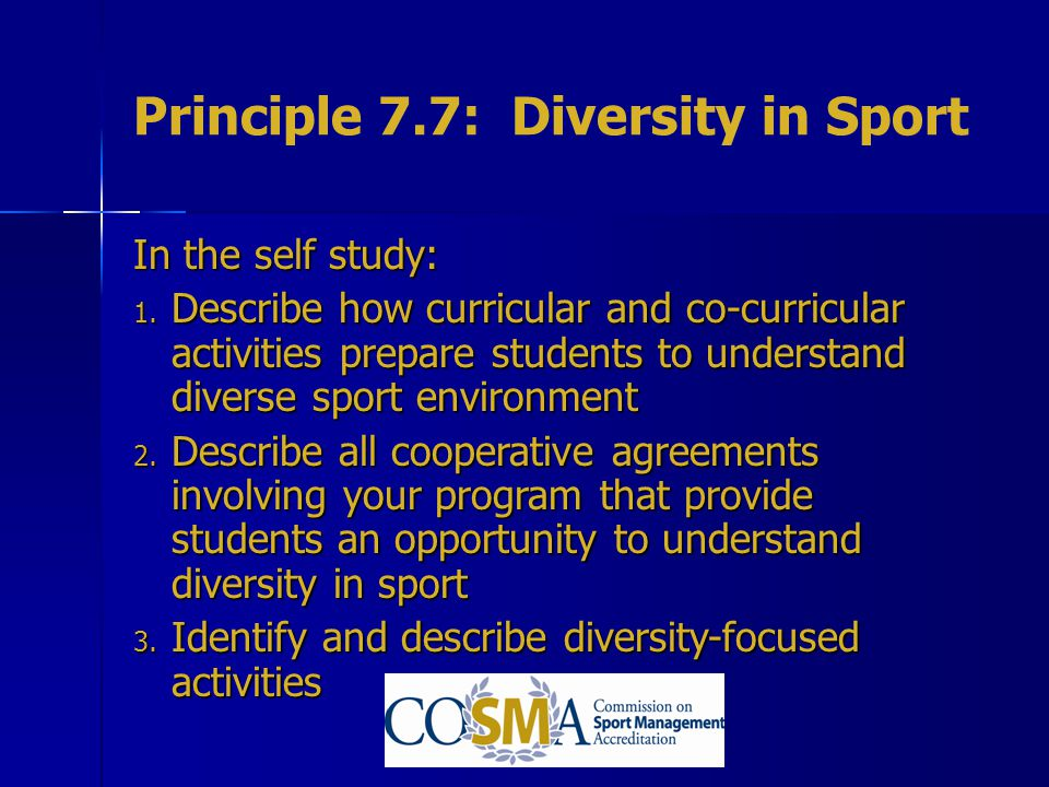 Principle 7.7: Diversity in Sport In the self study: 1. Describe how curricular and co-curricular activities prepare students to understand diverse sp