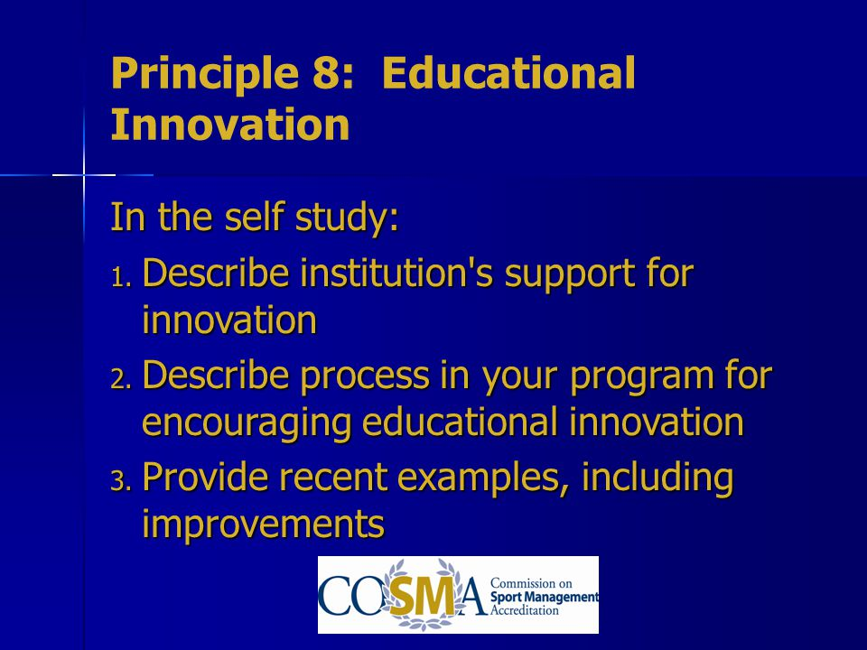 Principle 8: Educational Innovation In the self study: 1. Describe institution's support for innovation 2. Describe process in your program for encour