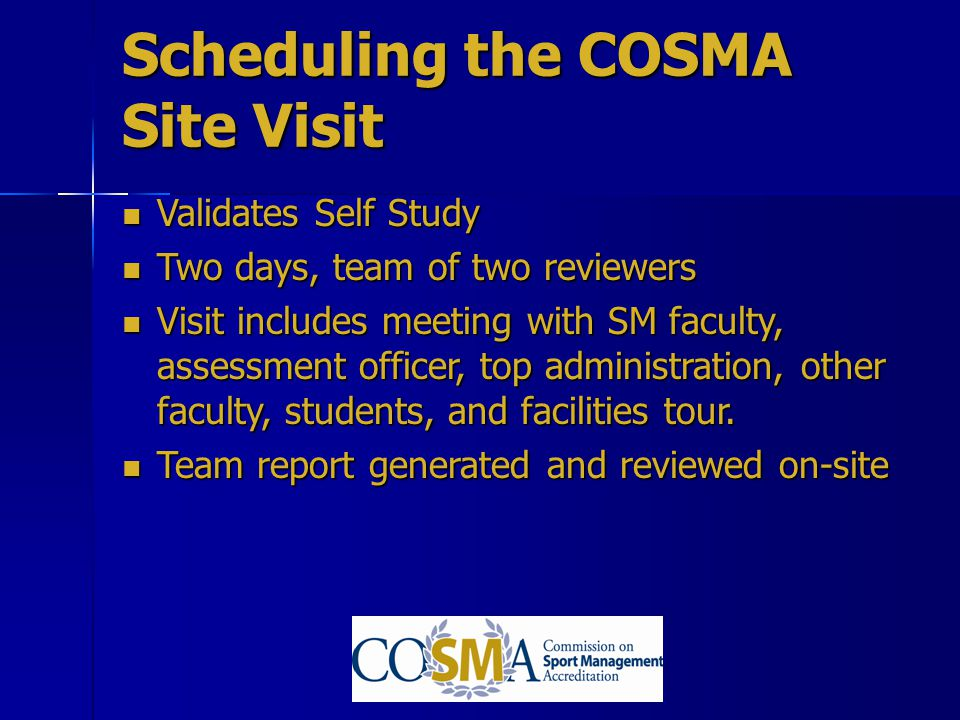 Scheduling the COSMA Site Visit Validates Self Study Validates Self Study Two days, team of two reviewers Two days, team of two reviewers Visit includ