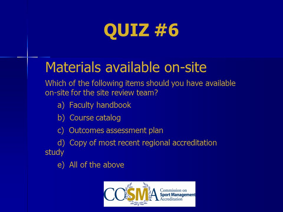 QUIZ #6 Materials available on-site Which of the following items should you have available on-site for the site review team? a) Faculty handbook b) Co