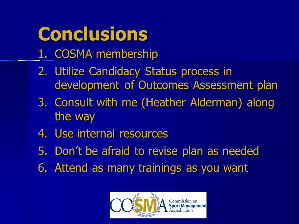 Conclusions 1.COSMA membership 2.Utilize Candidacy Status process in development of Outcomes Assessment plan 3.Consult with me (Heather Alderman) alon