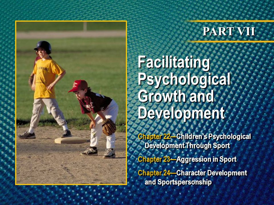 PART VII Facilitating Psychological Growth and Development Chapter 22Childrens Psychological Development Through Sport Chapter 23Aggression in Sport C