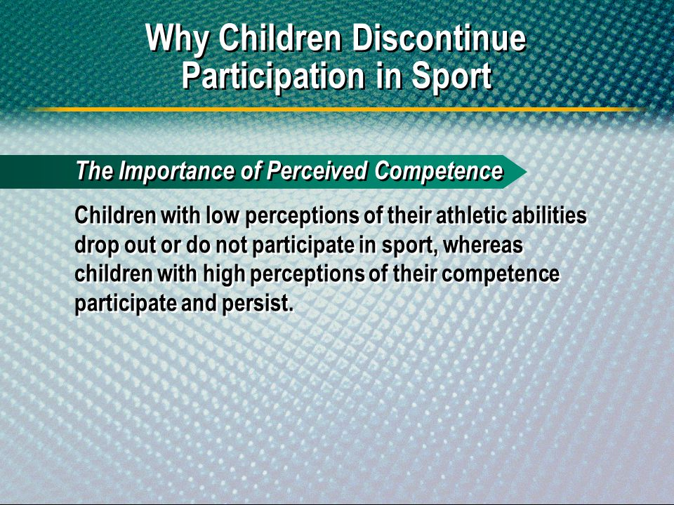 The Importance of Perceived Competence Children with low perceptions of their athletic abilities drop out or do not participate in sport, whereas chil