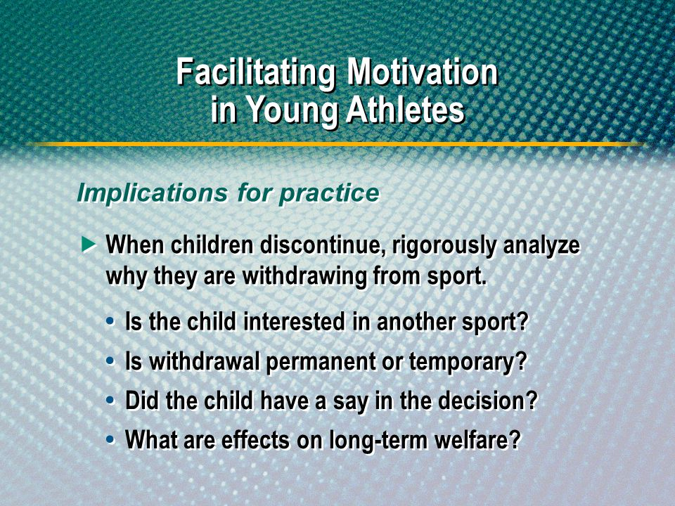 When children discontinue, rigorously analyze why they are withdrawing from sport. Facilitating Motivation in Young Athletes Implications for practice