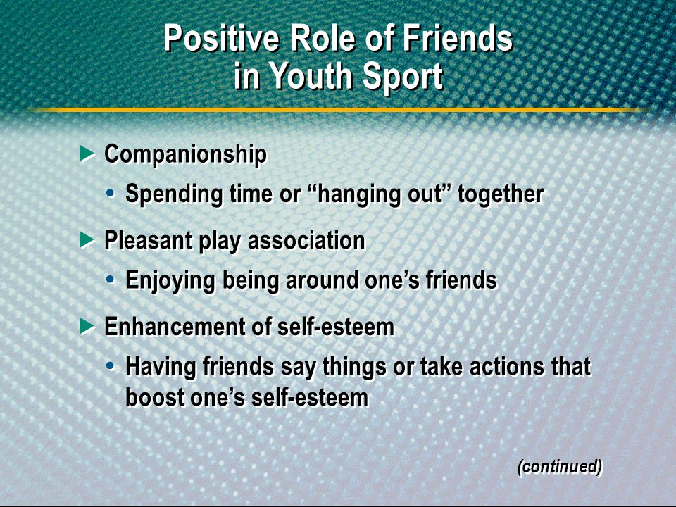 Positive Role of Friends in Youth Sport Companionship Spending time or hanging out together (continued) Pleasant play association Enjoying being aroun